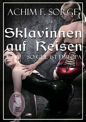 Sklavinnen auf Reisen - So geil ist Europa: Eine Lustreise durch die Nachbarländer Deutschlands Achim F. Sorge