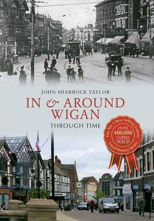 In & Around Wigan Through Time  by  John Sharrock Taylor