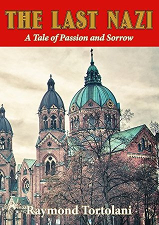 The Last Nazi: A Tale of Passion and Sorrow Raymond Tortolani