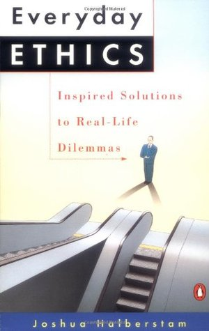 Everyday Ethics: Inspired Solutions to Real-Life Dilemmas  by  Joshua Halberstam