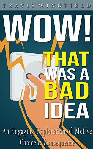 Wow! That was a Bad Idea: An Engaging Exploration of Motive, Choice, and Consequence  by  Travis Wingfield