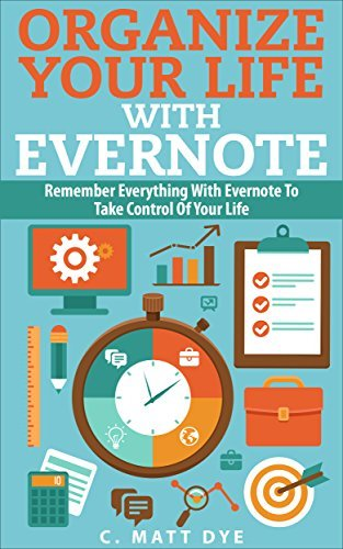 Organize Your Life With Evernote: Remember Everything With Evernote To Take Control Of Your Life C. Matt Dye
