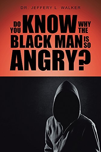 Do You Know Why the Black Man Is So Angry?  by  Dr. Jeffery L. Walker