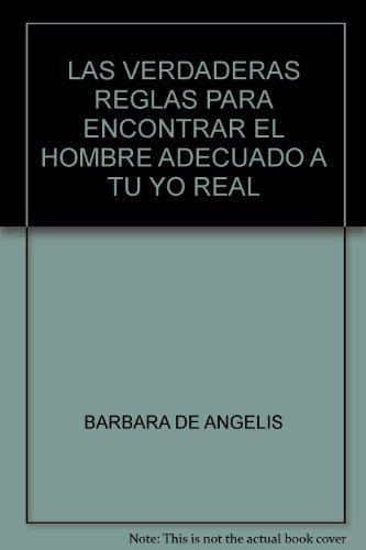 LAS VERDADERAS REGLAS PARA ENCONTRAR EL HOMBRE ADECUADO A TU YO REAL Barbara De Angelis