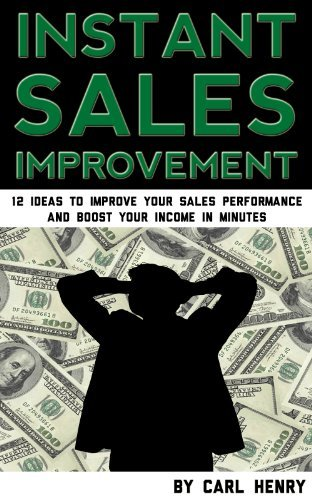 Instant Sales Improvement: 12 Ideas to Improve Your Sales Performance and Boost Your Income in Minutes Carl Henry