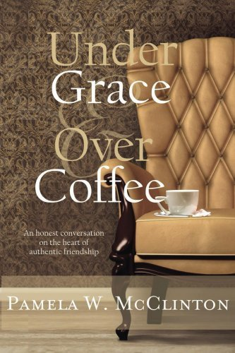 Under Grace and Over Coffee: An honest conversation on the heart of authentic friendship Pamela Wells McClinton