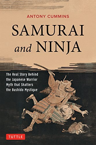 Samurai and Ninja: The Real Story Behind the Japanese Warrior Myth that Shatters the Bushido Mystique  by  Antony Cummins