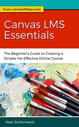 Canvas LMS Essentials: The Beginners Guide to Creating a Simple Yet Effective Online Course  by  Matt Stollenwerk