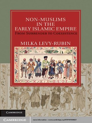 Non-Muslims in the Early Islamic Empire: From Surrender to Coexistence Milka Levy-Rubin