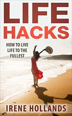 Life Hacks: How to Live Life to the Fullest Irene Hollands