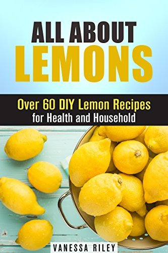 All about Lemons: Over 60 DIY Lemon Recipes for Health and Household  by  Vanessa Riley