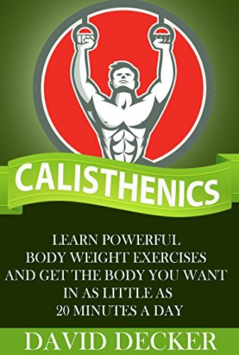 Calisthenics: Learn powerful body weight exercises and get the body you want in as little as 20 minutes a day  by  David Decker