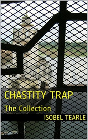 Chastity Trap: The Collection  by  Isobel Tearle