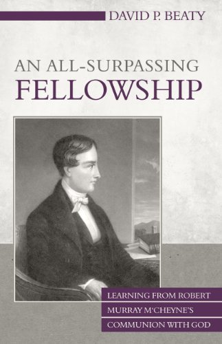An All-Surpassing Fellowship: Learning from Robert Murray MCheynes Communion with God David P. Beaty