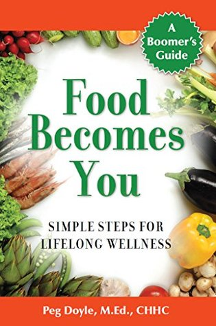 Food Becomes You: Simple Steps for Lifelong Wellness  by  Peg Doyle M.Ed.