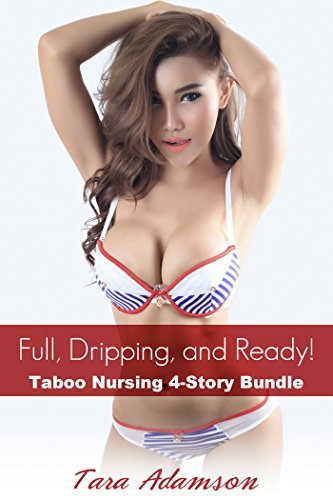 Full, Dripping, and Ready!: Taboo Nursing 4 Story Collection  by  Tara Adamson