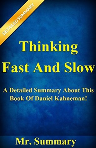Thinking, Fast And Slow: A Detailed Summary About This Book Of Daniel Kahneman! Mr. Summary