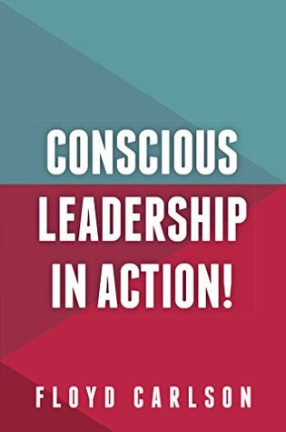 Conscious Leadership in Action  by  Floyd Carlson
