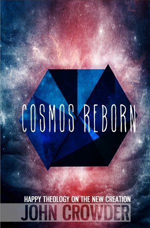 Cosmos Reborn : Happy Theology on the New Creation John Crowder