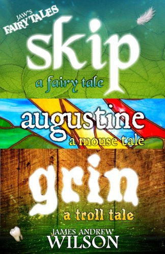 JAWs Fairy Tales Collection: SKIP: a fairy tale, AUGUSTINE: a mouse tale, GRIN: a troll tale  by  James Andrew Wilson