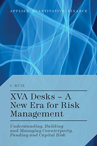 XVA Desks - A New Era for Risk Management: Understanding, Building and Managing Counterparty, Funding and Capital Risk Ignacio Ruiz