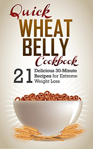 Wheat Belly: 21 Delicious Recipes To Make in 30-Minutes or Less for Extreme Weight Loss. Wheat Belly Cookbook and Wheat Belly Recipes (Wheat Belly, Wheat Belly Diet, Wheat Belly Cookbook) J.S. West