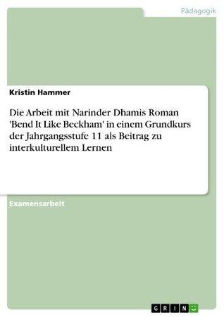 Die Arbeit Mit Narinder Dhamis Roman Bend It Like Beckham in Einem Grundkurs Der Jahrgangsstufe 11 ALS Beitrag Zu Interkulturellem Lernen  by  Kristin Hammer