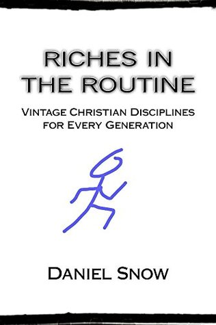 Riches in the Routine: Vintage Christian Disciplines for Every Generation Daniel Snow