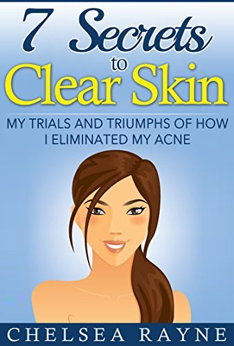 7 Secrets to Clear Skin: My Trials and Triumphs of How I Eliminated My Acne  by  Chelsea Rayne