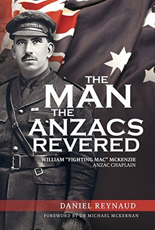 The Man the Anzacs Revered: William Fighting Mac McKenzie, Anzac Chaplain  by  Daniel Reynaud