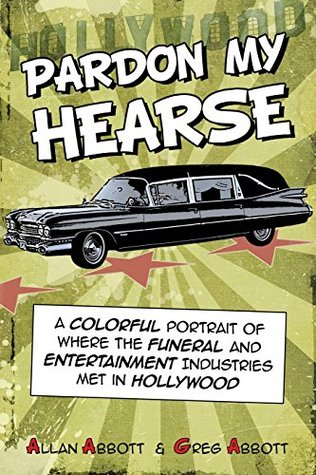 Pardon My Hearse: A Colorful Portrait of Where the Funeral and Entertainment Industries Met in Hollywood Allan Abbott