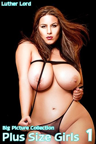 Plus Size Girls 1: Big picture collection  by  Luther Lord