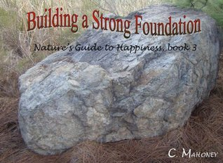 Building a Strong Foundation (Natures Guide to Happiness Book 3)  by  C. Mahoney