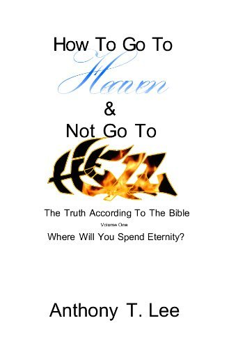 How To Go To Heaven and Not Go To Hell (The Truth According To The Bible. Where Will You Spend Eternity? Book 1) Anthony Lee