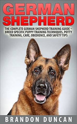 German Shepherd: The Complete German Shepherd Training Guide – Breed Specific Puppy Training Techniques, Potty Training, Care, Obedience, And Safety Tips  by  Brandon Duncan