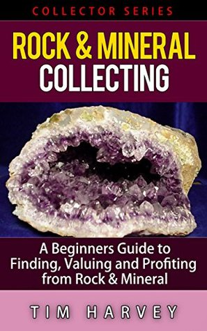 Rock & Mineral Collecting: A Beginners Guide to Finding, Valuing and Profiting from Rocks and Minerals (Collector Series) (The Collector Series Book 4)  by  Tim Harvey