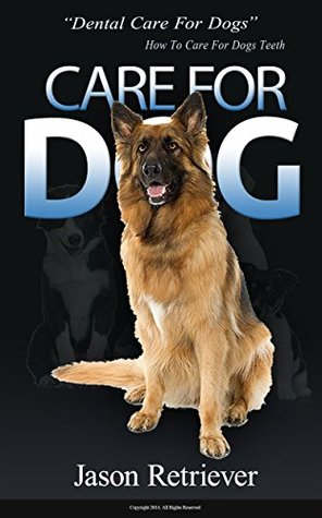 Dental Care For Dogs: How To Care For Dogs Teeth  by  Jason Retriever