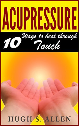 ACUPRESSURE: 10 WAYS TO HEAL THROUGH TOUCH (Acupressure, Pain Management, Alternative Therapy, Alternative health, Chronic pain, Pain Treatment Book 2)  by  Hugh S. Allen