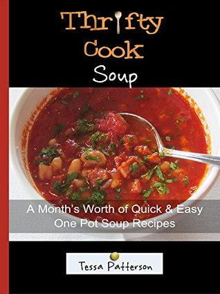 Thrifty Cook Soup: A Months Worth of Quick & Easy One Pot Soup Recipes Tessa Patterson