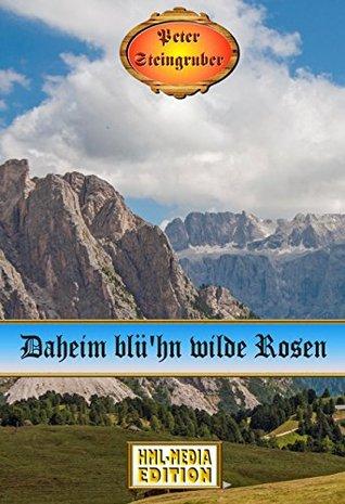 Daheim blühn wilde Rosen (Heimatroman) (Peter Steingruber Heimatroman 87) Peter Steingruber