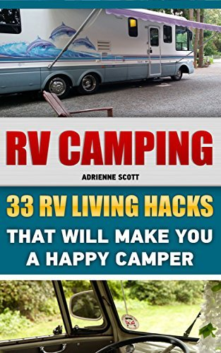RV Camping: 33 RV Living Hacks That Will Make You A Happy Camper: Adrienne Scott