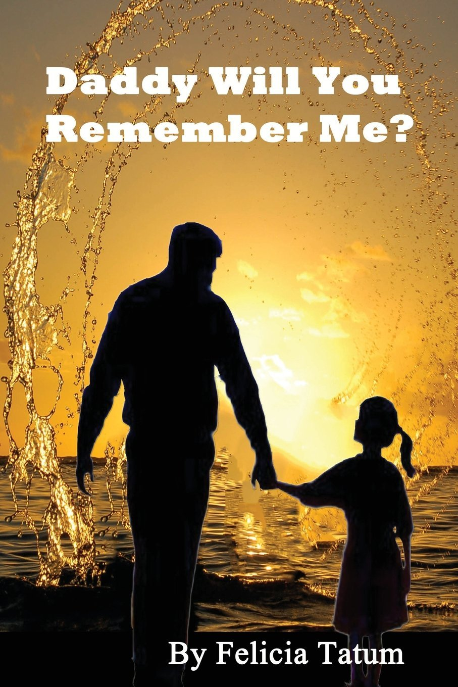 Daddy Will You Remember Me?  by  Felicia A. Tatum