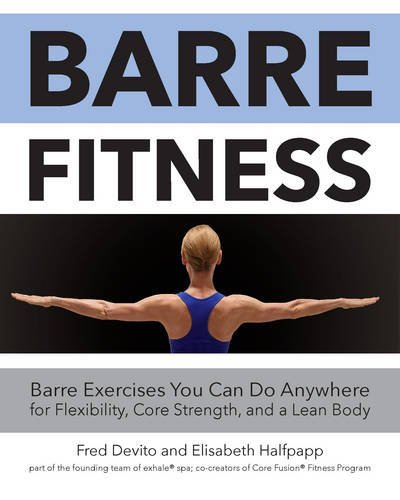 Barre Fitness: Barre Exercises You Can Do Anywhere for Flexibility, Core Strength, and a Lean Body Fred DeVito