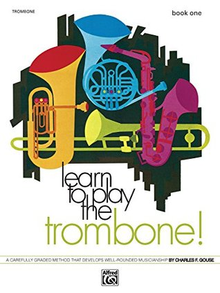 Learn to Play Trombone! Book 1: A Carefully Graded Method That Develops Well-Rounded Musicianship  by  Charles Gouse