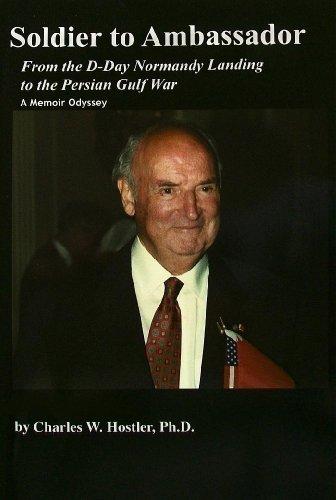 Soldier to Ambassador: Normandy Landing to the Persian Gulf: A Memoir Odyssey Charles Warren Hostler