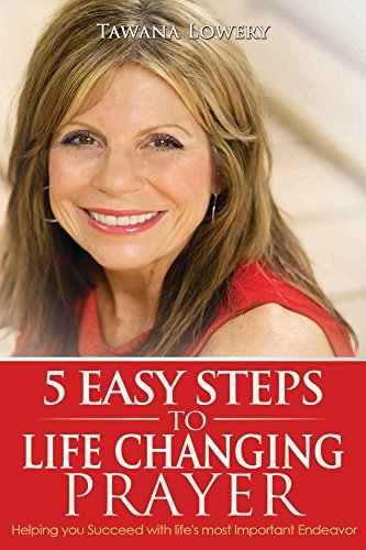 5 Easy Steps to Life Changing Prayer: Helping you Succeed with Lifes most Important Endeavor Tawana Lowery