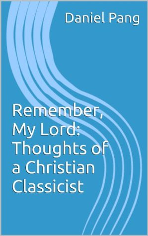 Remember, My Lord: Thoughts of a Christian Classicist  by  Daniel Pang