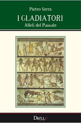 I gladiatori. Atleti del passato Pietro Serra