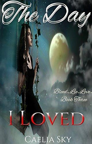 The Day I Loved (A Suspenseful Vampire Romance Love Story) (Bleed.Lie.Love. Book 3) Caelia Sky