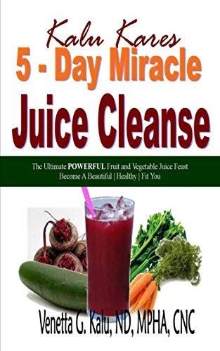 5-Day Miracle Juice Cleanse: The Ultimate POWERFUL Fruit and Vegetable Juice Feast Venetta G. Kalu
